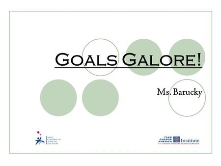 Goals Galore! Ms. Barucky. 2.17.1.G1 © Family Economics & Financial Education – Revised April 2007 – Get Ready to Take Charge of Your Finances – Goals.