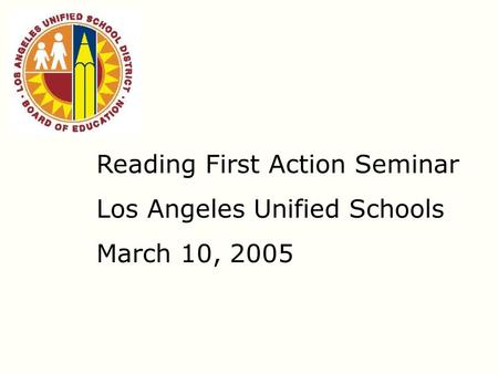 Reading First Action Seminar Los Angeles Unified Schools March 10, 2005.