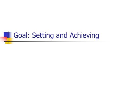 Goal: Setting and Achieving. Goal Setting Goal = Specific, Measurable, Achievable, Relevant, and Timely (S.M.A.R.T.) objective Very crucial for groups.