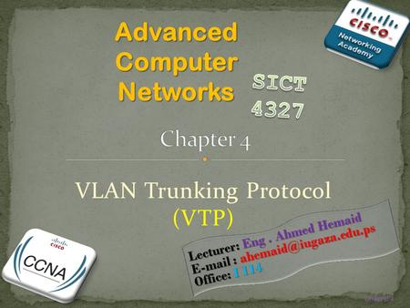 Chapter 4 VLAN Trunking Protocol (VTP) Advanced Computer Networks Lecturer: Eng. Ahmed Hemaid   Office: I 114.