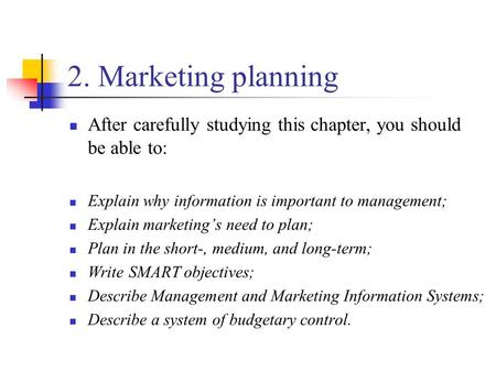 2. Marketing planning After carefully studying this chapter, you should be able to: Explain why information is important to management; Explain marketing's.