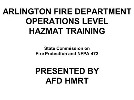 ARLINGTON FIRE DEPARTMENT OPERATIONS LEVEL HAZMAT TRAINING State Commission on Fire Protection and NFPA 472 PRESENTED BY AFD HMRT.