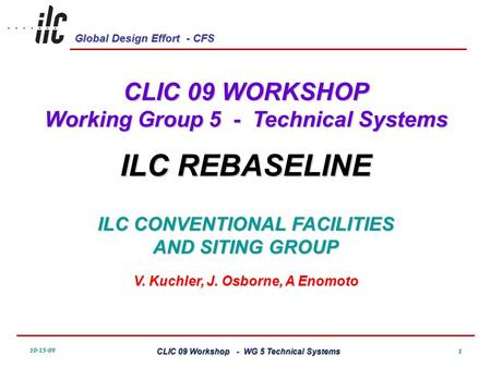 Global Design Effort - CFS 10-15-09 CLIC 09 Workshop - WG 5 Technical Systems 1 CLIC 09 WORKSHOP Working Group 5 - Technical Systems ILC REBASELINE ILC.