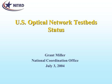 U.S. Optical Network Testbeds Status Grant Miller National Coordination Office July 3, 2004.
