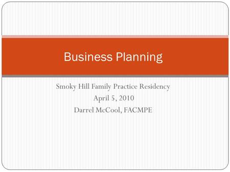 Smoky Hill Family Practice Residency April 5, 2010 Darrel McCool, FACMPE Business Planning.