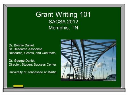 Grant Writing 101 SACSA 2012 Memphis, TN Dr. Bonnie Daniel, Sr. Research Associate Research, Grants, and Contracts Dr. George Daniel, Director, Student.