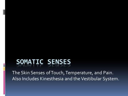 The Skin Senses of Touch, Temperature, and Pain. Also Includes Kinesthesia and the Vestibular System.