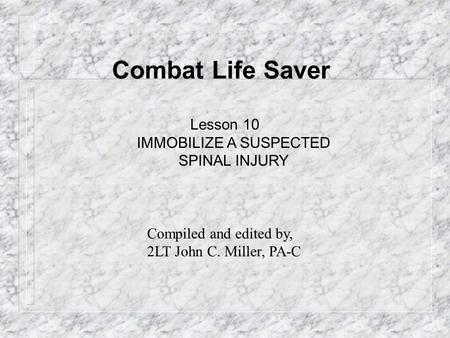 Combat Life Saver Lesson 10 IMMOBILIZE A SUSPECTED SPINAL INJURY Compiled and edited by, 2LT John C. Miller, PA-C.
