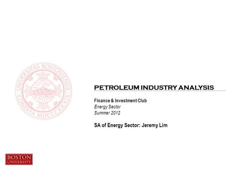 Finance & Investment Club Energy Sector Summer 2012 SA of Energy Sector: Jeremy Lim PETROLEUM INDUSTRY ANALYSIS.