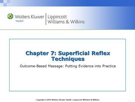 Copyright © 2014 Wolters Kluwer Health | Lippincott Williams & Wilkins Chapter 7: Superficial Reflex Techniques Outcome-Based Massage: Putting Evidence.