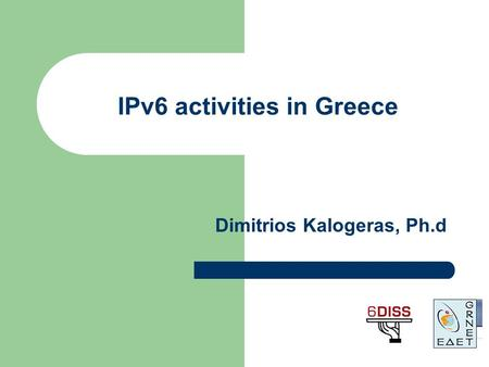 IPv6 activities in Greece Dimitrios Kalogeras, Ph.d.