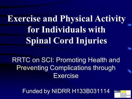 Exercise and Physical Activity for Individuals with Spinal Cord Injuries RRTC on SCI: Promoting Health and Preventing Complications through Exercise Funded.