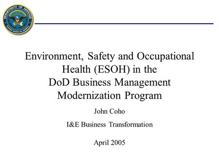Environment, Safety and Occupational Health (ESOH) in the DoD Business Management Modernization Program April 2005 John Coho I&E Business Transformation.