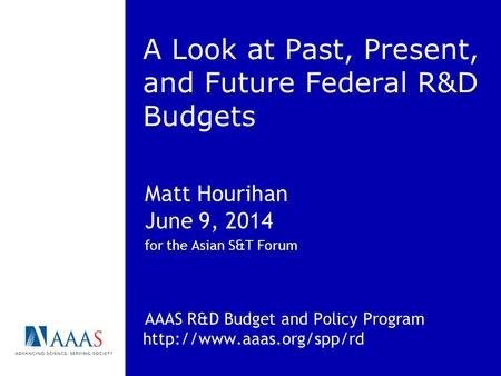 A Look at Past, Present, and Future Federal R&D Budgets Matt Hourihan June 9, 2014 for the Asian S&T Forum AAAS R&D Budget and Policy Program