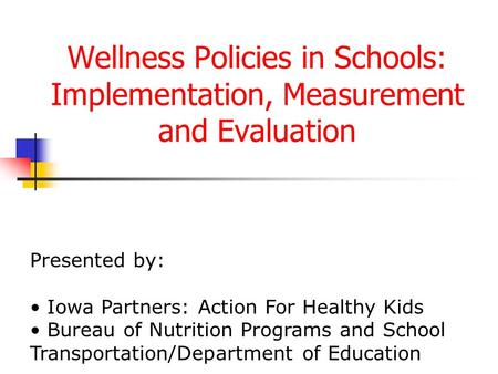 Wellness Policies in Schools: Implementation, Measurement and Evaluation Presented by: Iowa Partners: Action For Healthy Kids Bureau of Nutrition Programs.