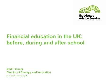 Mark Fiander Director of Strategy and Innovation Financial education in the UK: before, during and after school.