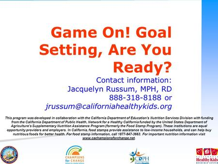 Game On! Goal Setting, Are You Ready? Contact information: Jacquelyn Russum, MPH, RD 888-318-8188 or This program was.
