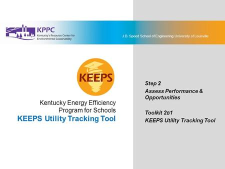 J.B. Speed School of Engineering University of Louisville KEEPS Energy Management Toolkit Step 2: Assess Performance & Opportunities Toolkit 2B1: KEEPS.
