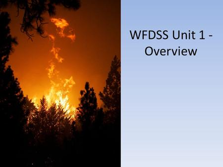 "WFDSS Unit 1 - Overview. What is WFDSS and why? WFDSS process and the ""Guidance for Implementation of Federal Wildland Fire Management Policy"" Linkage."