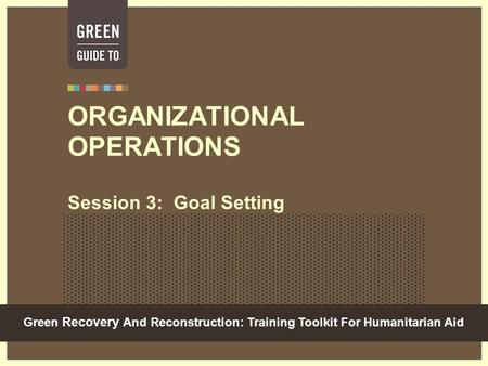 Green Recovery And Reconstruction: Training Toolkit For Humanitarian Aid ORGANIZATIONAL OPERATIONS Session 3: Goal Setting.
