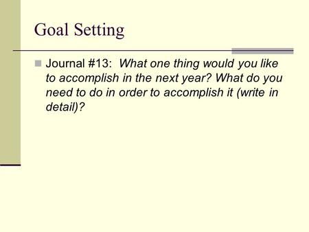 Goal Setting Journal #13: What one thing would you like to accomplish in the next year? What do you need to do in order to accomplish it (write in detail)?