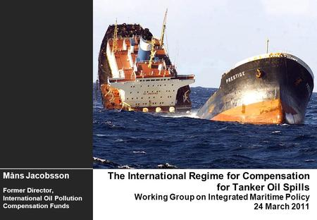 The International Regime for Compensation for Tanker Oil Spills Working Group on Integrated Maritime Policy 24 March 2011 Måns Jacobsson Former Director,