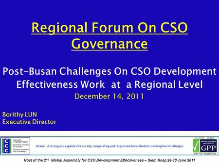 Regional Forum On CSO Governance Post-Busan Challenges On CSO Development Effectiveness Work at a Regional Level December 14, 2011 Borithy LUN Executive.