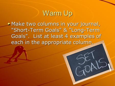 Warm Up Make two columns in your journal, Short-Term Goals & Long-Term Goals.  List at least 4 examples of each in the appropriate column.