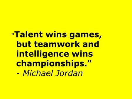 Talent wins games, but teamwork and intelligence wins championships. - Michael Jordan.