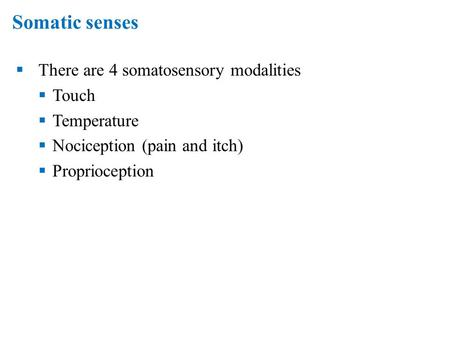 Somatic senses  There are 4 somatosensory modalities  Touch  Temperature  Nociception (pain and itch)  Proprioception.