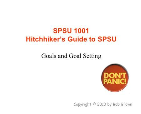 SPSU 1001 Hitchhiker's Guide to SPSU Goals and Goal Setting Copyright © 2010 by Bob Brown.