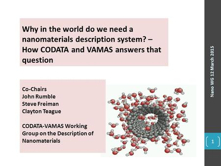 Nano WG 12 March 2015 1 Why in the world do we need a nanomaterials description system? – How CODATA and VAMAS answers that question Co-Chairs John Rumble.