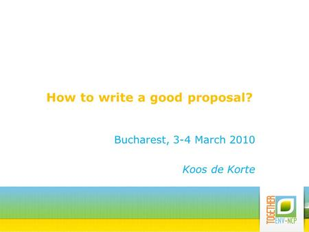 How to write a good proposal? Bucharest, 3-4 March 2010 Koos de Korte.