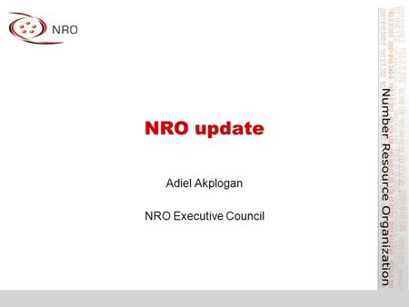 NRO update Adiel Akplogan NRO Executive Council. What is the NRO? Number Resource Organization –Vehicle for RIR cooperation and representation –Lightweight,