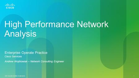 © 2011 Cisco and/or its affiliates. All rights reserved. 1 High Performance Network Analysis Enterprise Operate Practice Cisco Services Andrew Wojtkowiak.