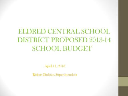 ELDRED CENTRAL SCHOOL DISTRICT PROPOSED 2013-14 SCHOOL BUDGET April 11, 2013 Robert Dufour, Superintendent.