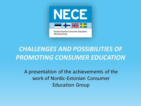 CHALLENGES AND POSSIBILITIES OF PROMOTING CONSUMER EDUCATION A presentation of the achievements of the work of Nordic-Estonian Consumer Education Group.