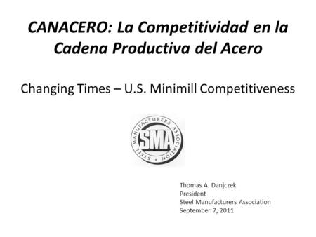 Thomas A. Danjczek President Steel Manufacturers Association September 7, 2011 Changing Times – U.S. Minimill Competitiveness CANACERO: La Competitividad.