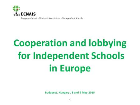 1 Cooperation and lobbying for Independent Schools in Europe Budapest, Hungary, 8 and 9 May 2015.