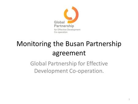 Monitoring the Busan Partnership agreement Global Partnership for Effective Development Co-operation. 1.