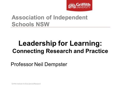Association of Independent Schools NSW Leadership for Learning: Connecting Research and Practice Professor Neil Dempster Griffith Institute for Educational.