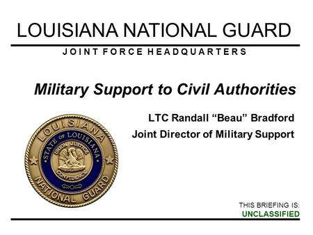 LOUISIANA NATIONAL GUARD J O I N T F O R C E H E A D Q U A R T E R S THIS BRIEFING IS : UNCLASSIFIED Military Support to Civil Authorities LTC Randall.