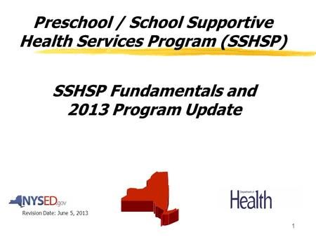 1 Preschool / School Supportive Health Services Program (SSHSP) SSHSP Fundamentals and 2013 Program Update Revision Date: June 5, 2013.