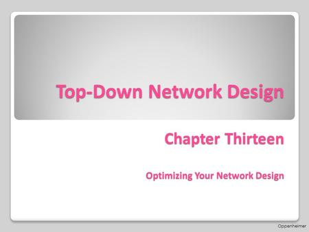 Top-Down Network Design Chapter Thirteen Optimizing Your Network Design Oppenheimer.