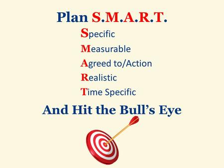 Plan S.M.A.R.T. S pecific M easurable A greed to/Action R ealistic T ime Specific And Hit the Bull's Eye.
