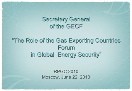 "Secretary General of the GECF ""The Role of the Gas Exporting Countries Forum in Global Energy Security"" RPGC 2010 Moscow, June 22, 2010."