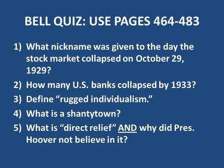BELL QUIZ: USE PAGES 464-483 1)What nickname was given to the day the stock market collapsed on October 29, 1929? 2)How many U.S. banks collapsed by 1933?