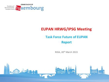 Task Force Future of EUPAN Report EUPAN HRWG/IPSG Meeting RIGA, 20 th March 2015.