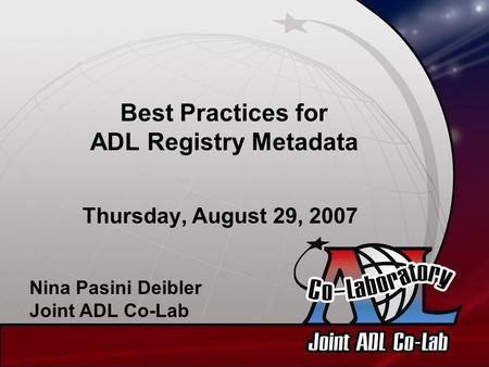 Best Practices for ADL Registry Metadata Thursday, August 29, 2007 Nina Pasini Deibler Joint ADL Co-Lab.