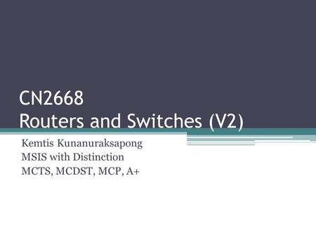CN2668 Routers and Switches (V2) Kemtis Kunanuraksapong MSIS with Distinction MCTS, MCDST, MCP, A+